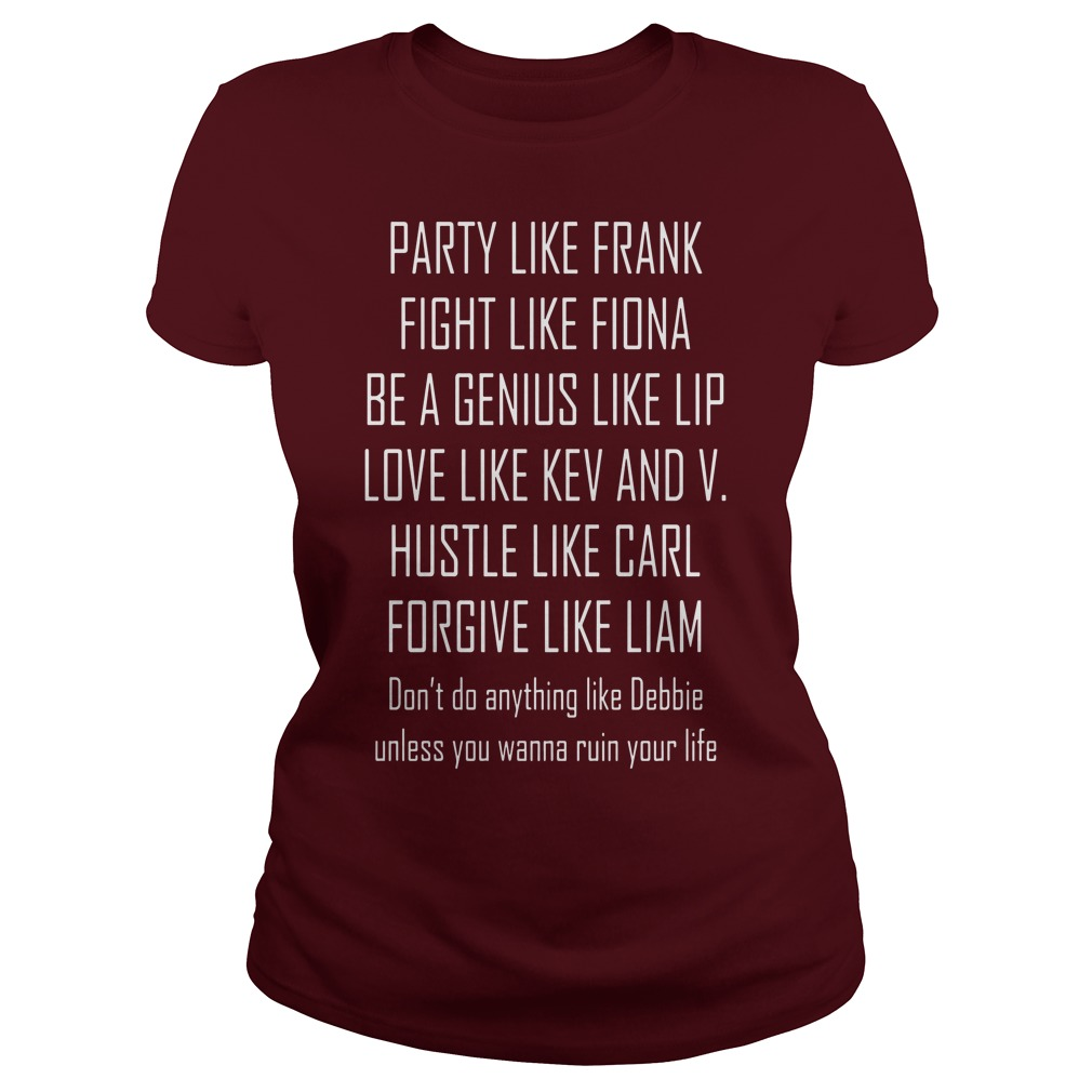 Party like frank fight like fiona be a genius like lip love like kev shirt lady tee
