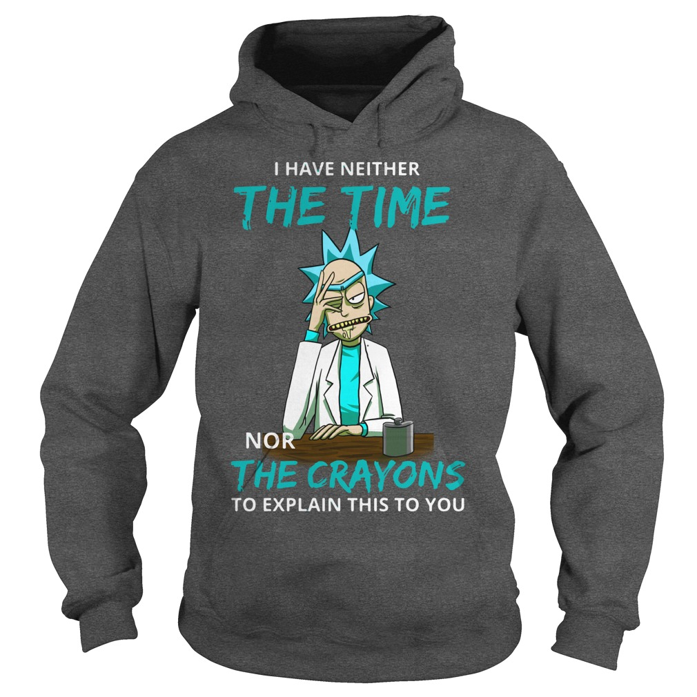 Rick and Morty I have neither the time nor the crayons to explain this to you shirt hoodie