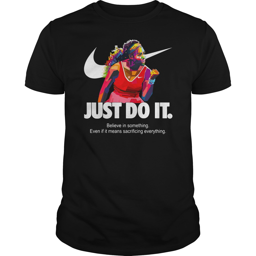 638513fef69 Serena Williams Just do it Believe in something even if it means  sacrificing everything shirt, hoodie, lady v-neck