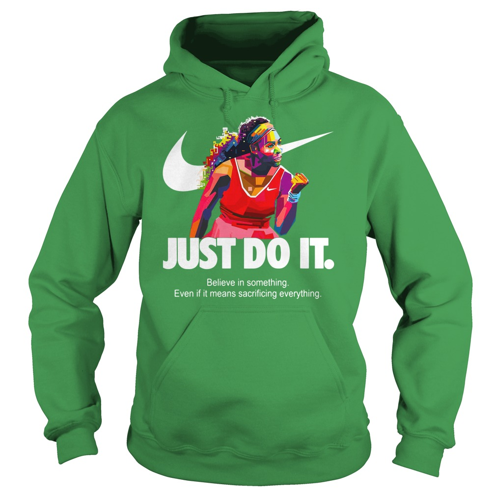 Serena Williams Just do it Believe in something even if it means sacrificing everything shirt hoodie
