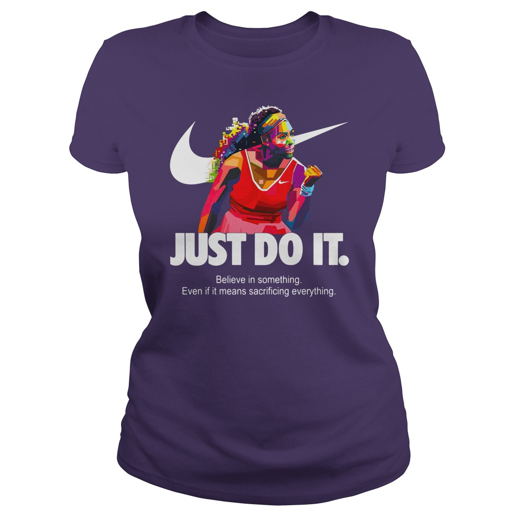 Serena Williams Just do it Believe in something even if it means sacrificing everything shirt lady tee