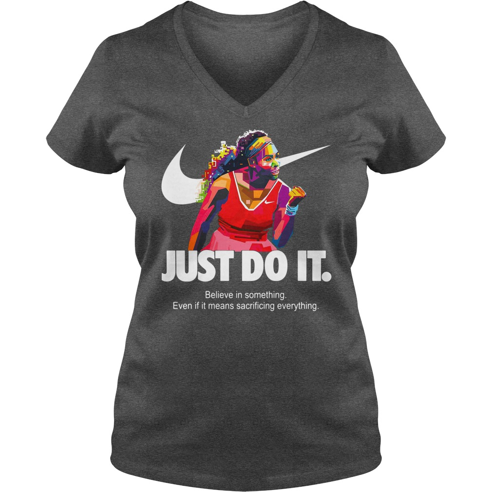 Serena Williams Just do it Believe in something even if it means sacrificing everything shirt lady v-neck