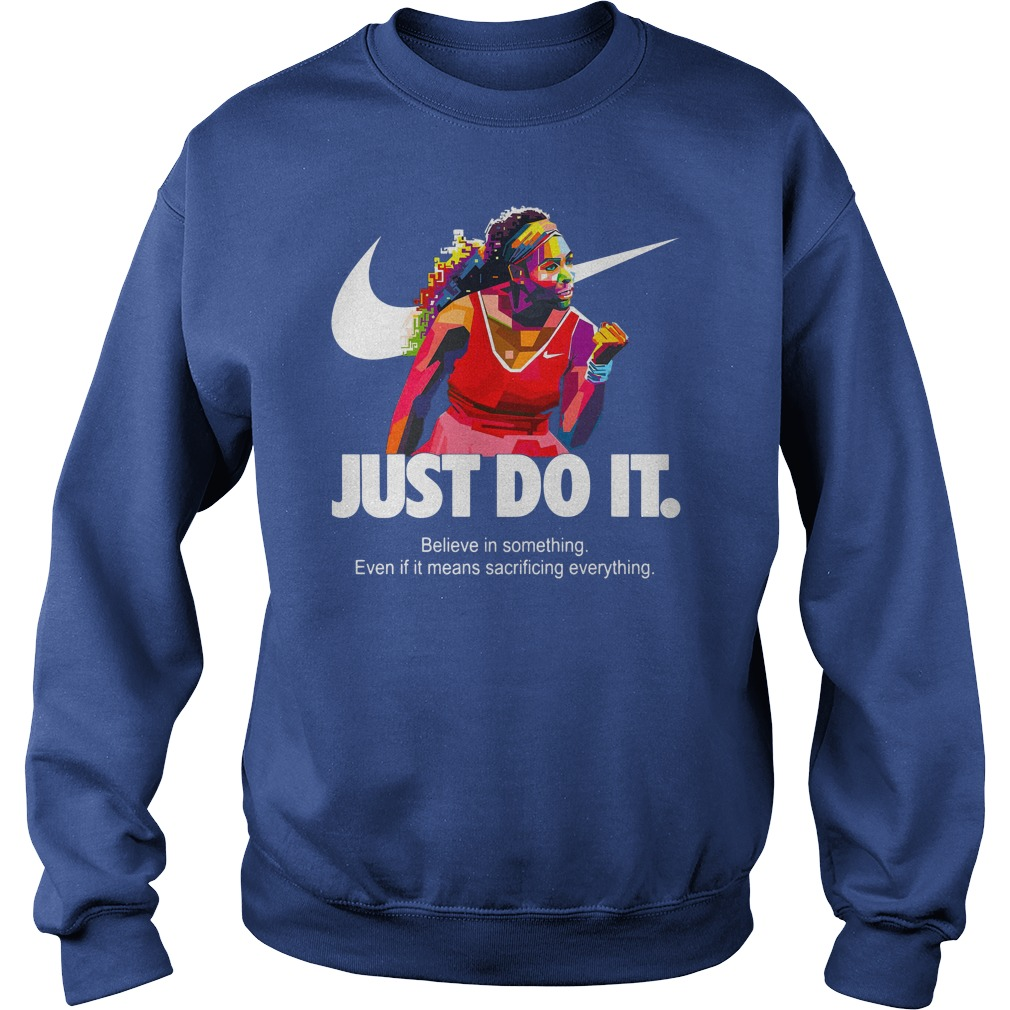 Serena Williams Just do it Believe in something even if it means sacrificing everything shirt sweat shirt