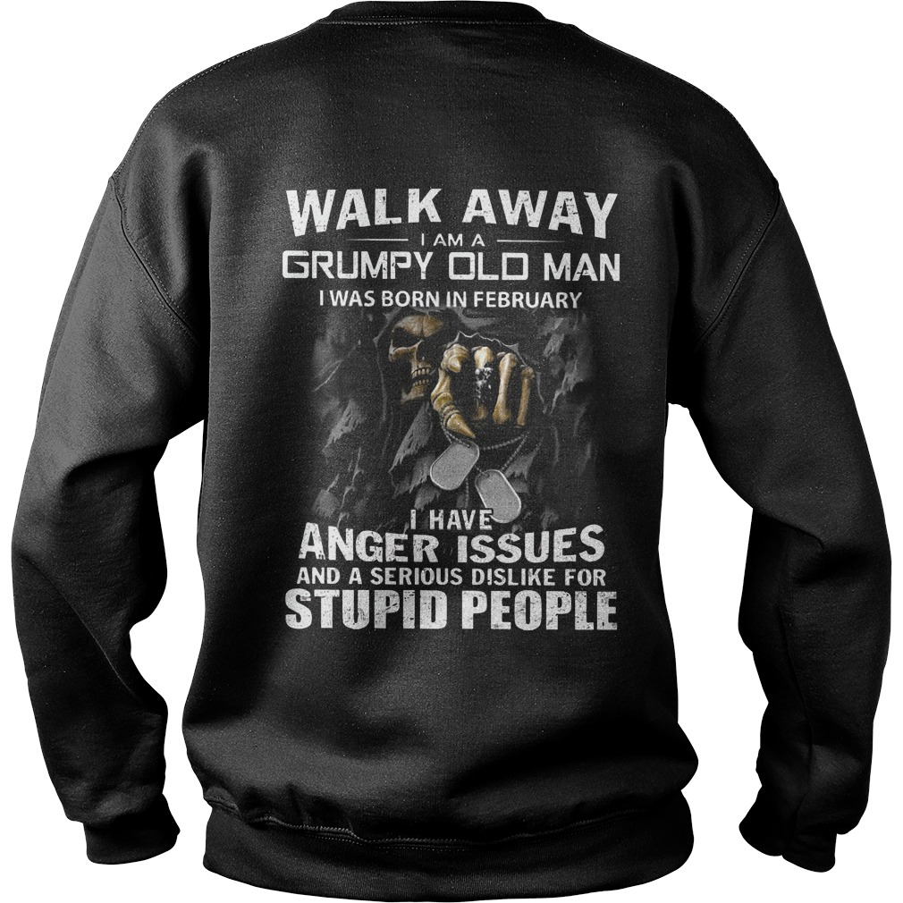 Walk away I am a grumpy old man I was born in February I have anger issues shirt sweat shirt