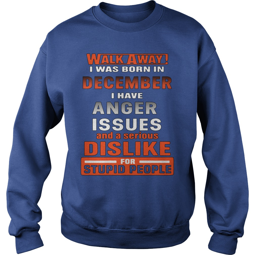 Walk away i have anger issues and a serious dislike for stupid people shirt sweat shirt