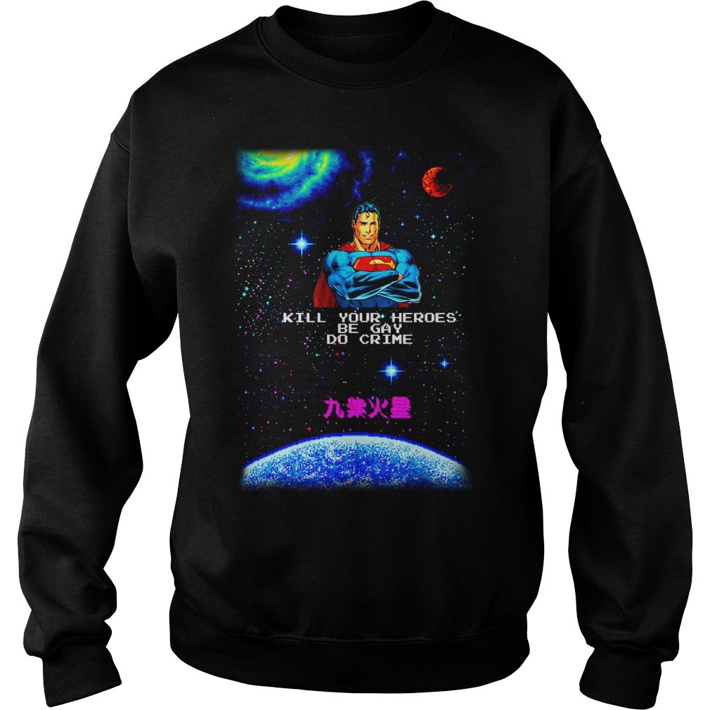Superman kill your heroes be gay do crime shirt sweat shirt
