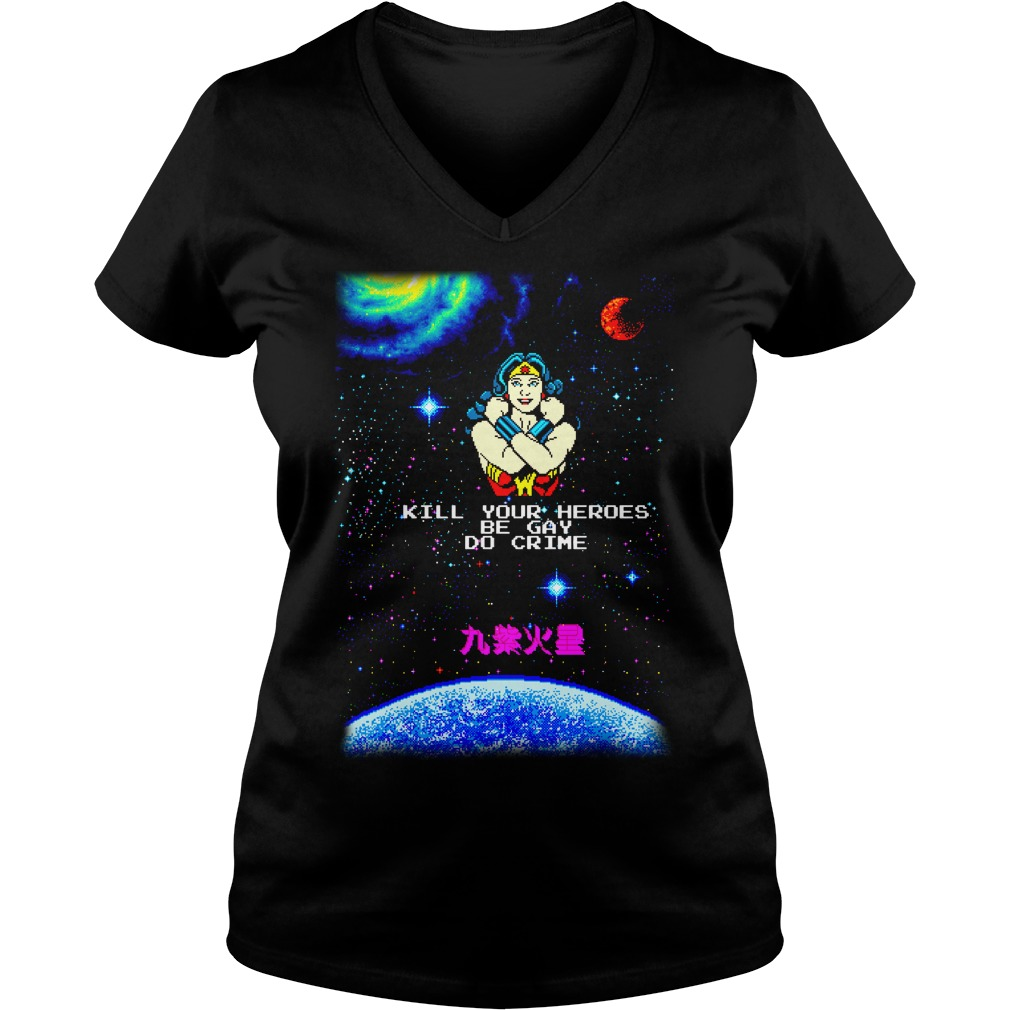 Woman kill your heroes be gay do crime shirt lady v-neck