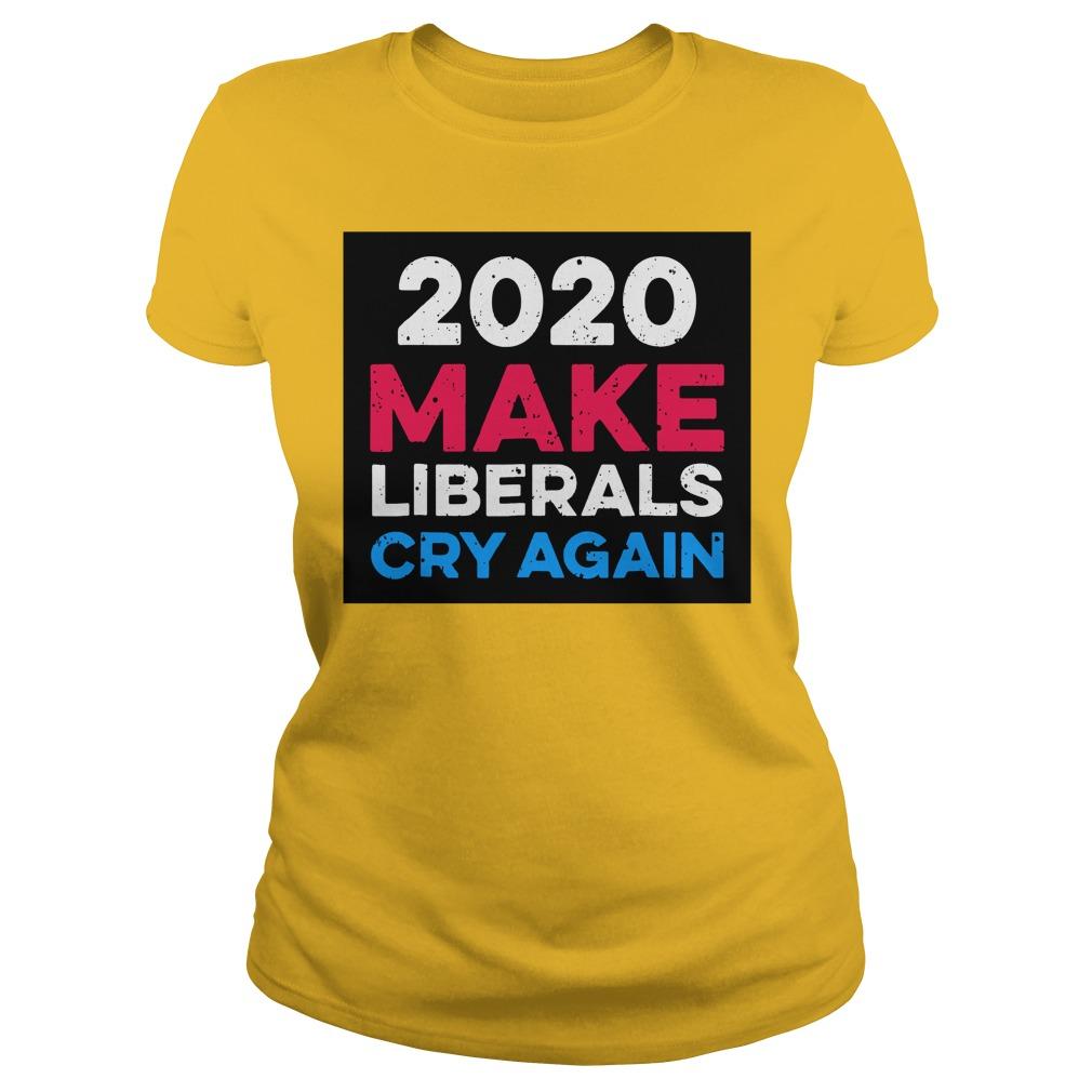 2020 Make Liberals Cry Again shirt lady tee
