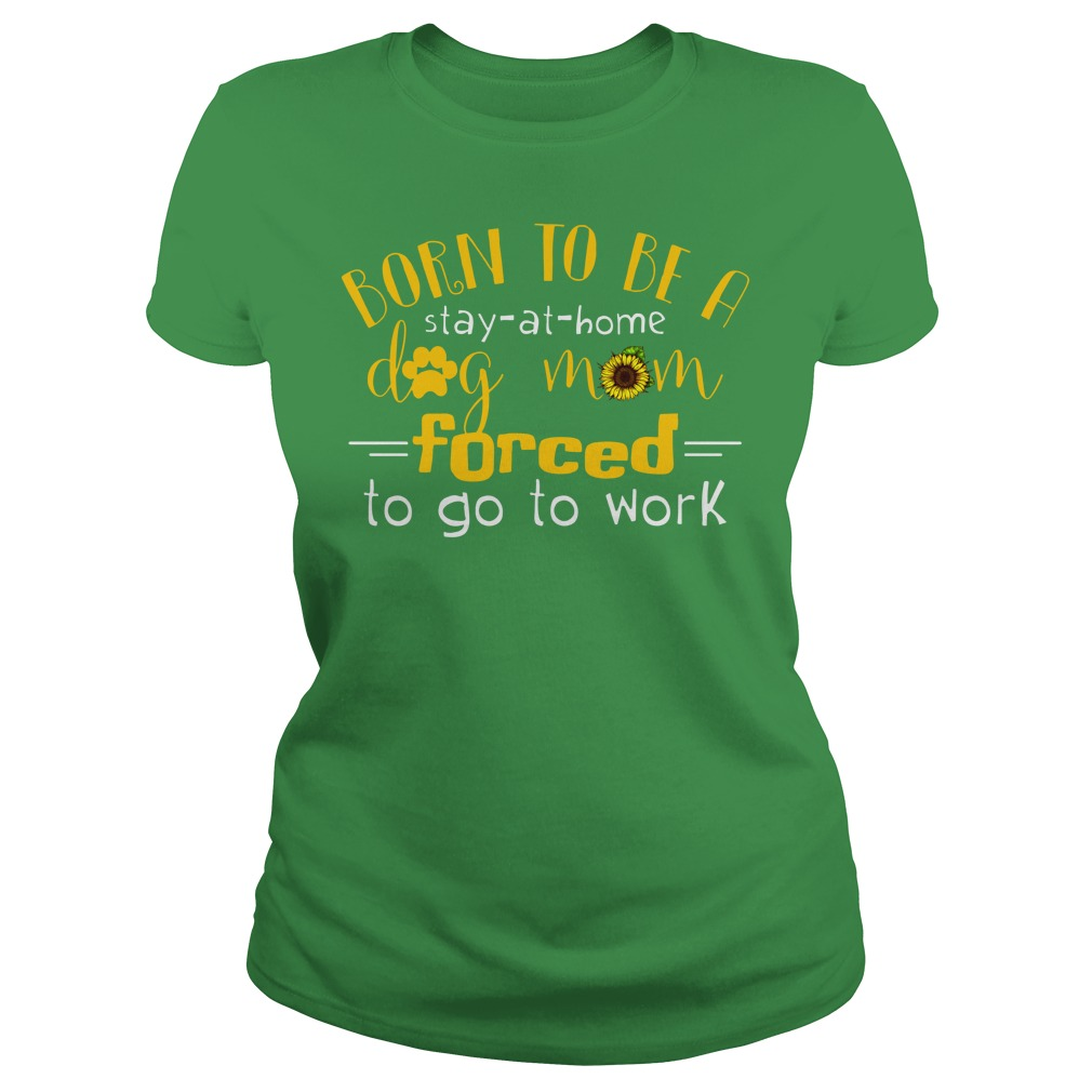 Born to be a stay at home dog mom forced to go to work shirt lady tee