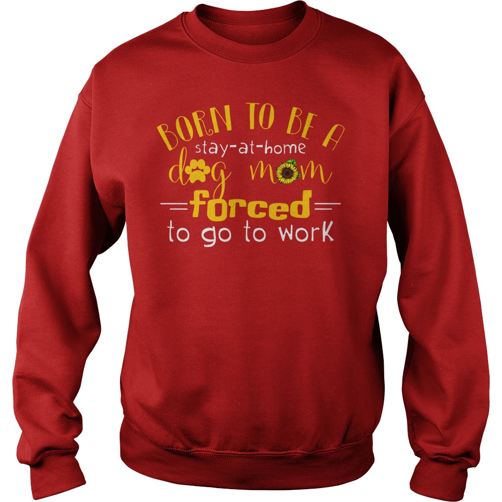 Born to be a stay at home dog mom forced to go to work shirt sweat shirt