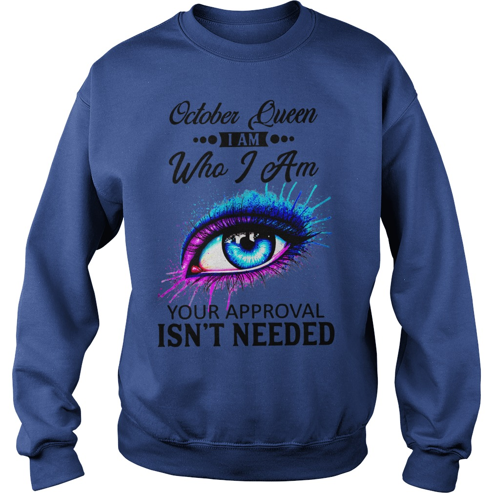 Colorful Eye Painting October Queen I am who I am your approval isn't needed shirt sweat shirt
