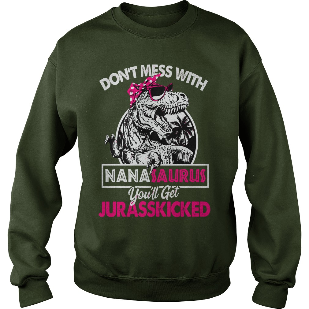 Don't mess with nanasaurus you'll get jurasskicked shirt sweat shirt