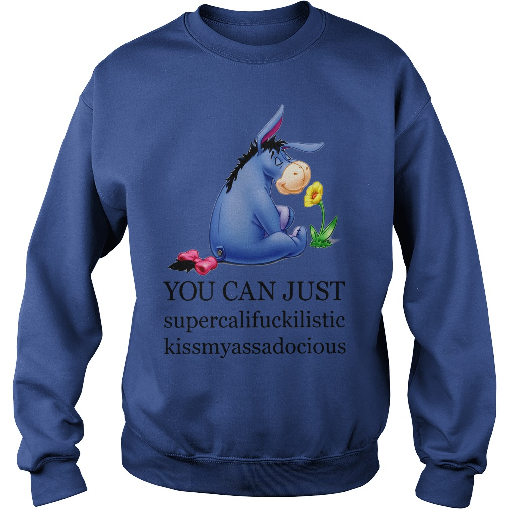 Eeyore You can just supercalifuckilistic kissmyassadocious shirt sweat shirt