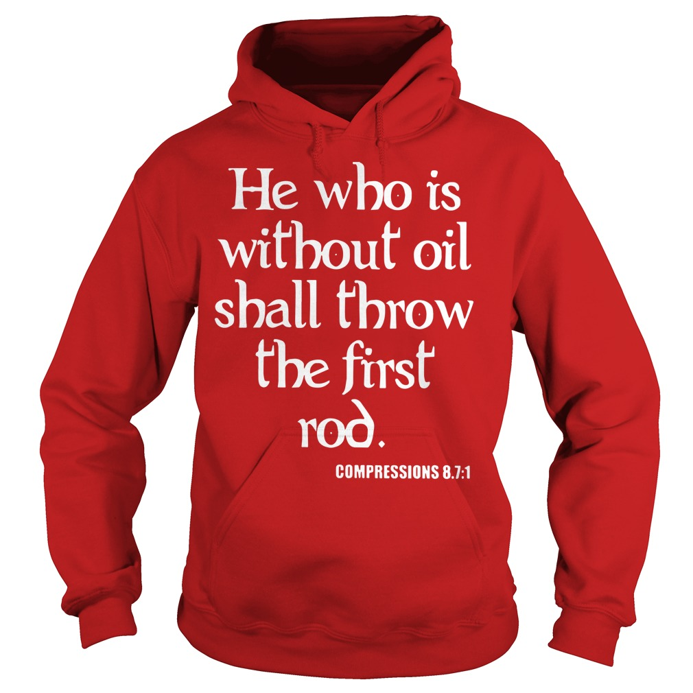 He who is without oil shall throw the first rod Compressions 87 1 shirt hoodie