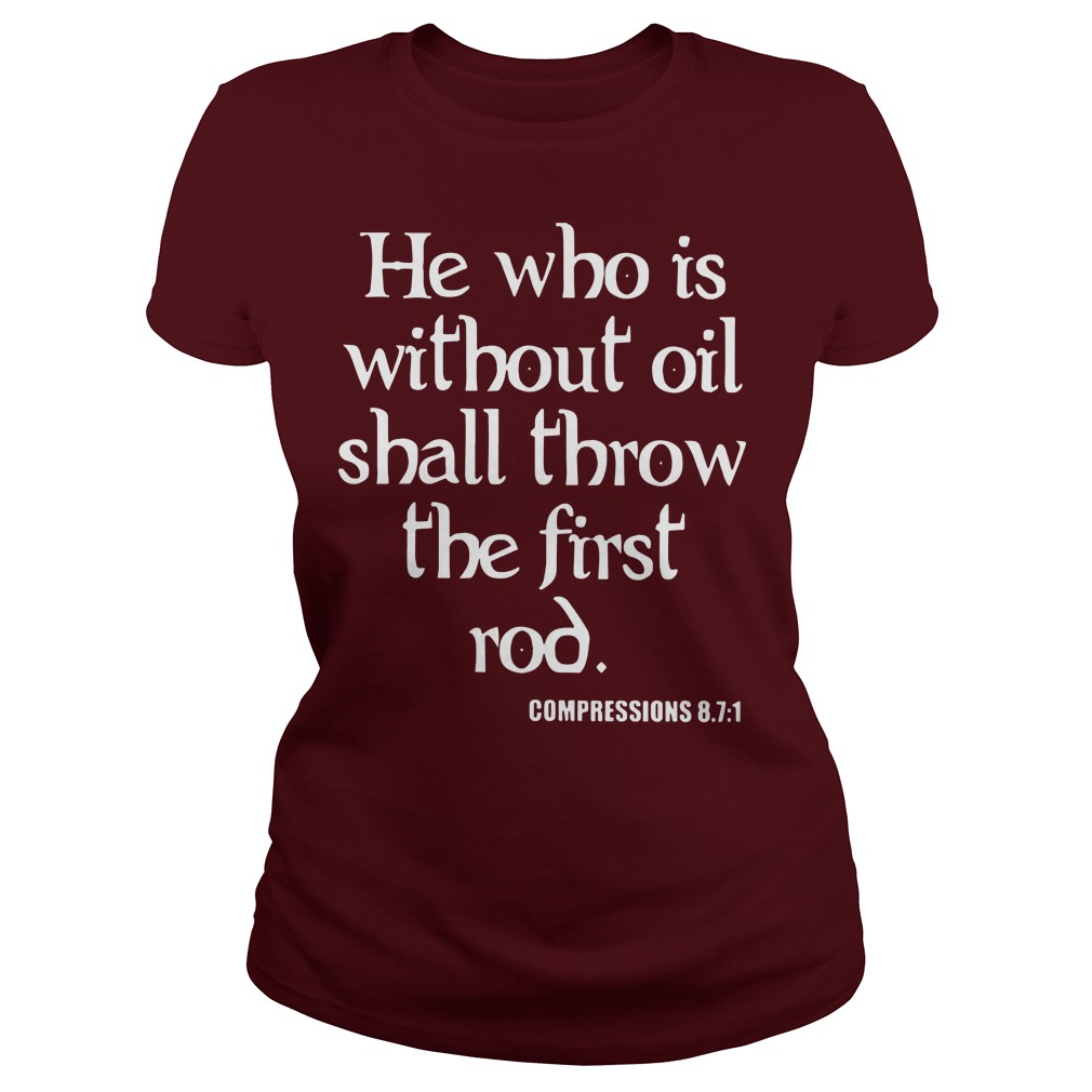 He who is without oil shall throw the first rod Compressions 87 1 shirt lady tee