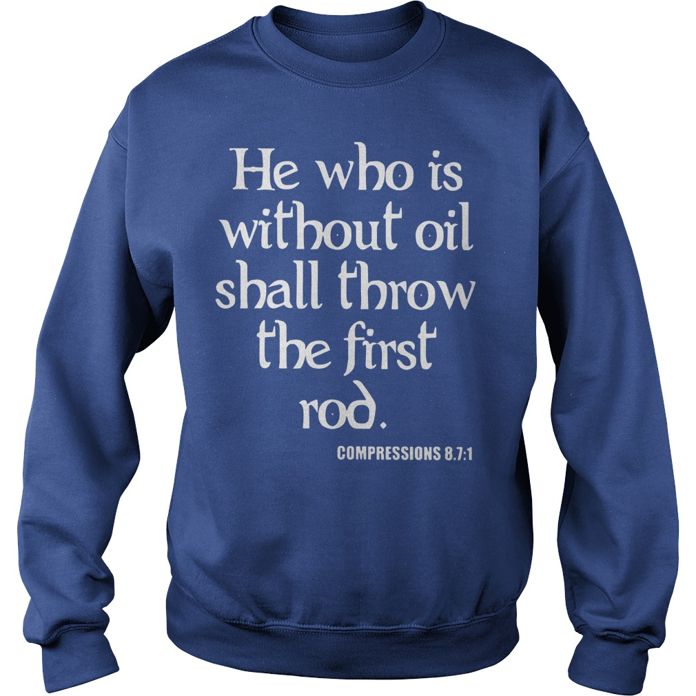 He who is without oil shall throw the first rod Compressions 87 1 shirt sweat shirt