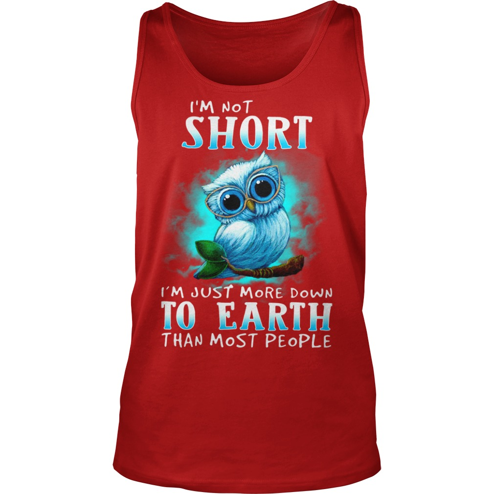 I'm not short I'm just more down to earth than most people Owl shirt unisex tank top