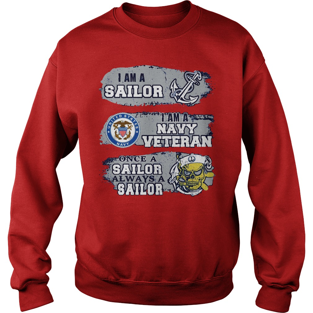 I am a sailor I am a navy veteran Once a sailor always a sailor shirt sweat shirt