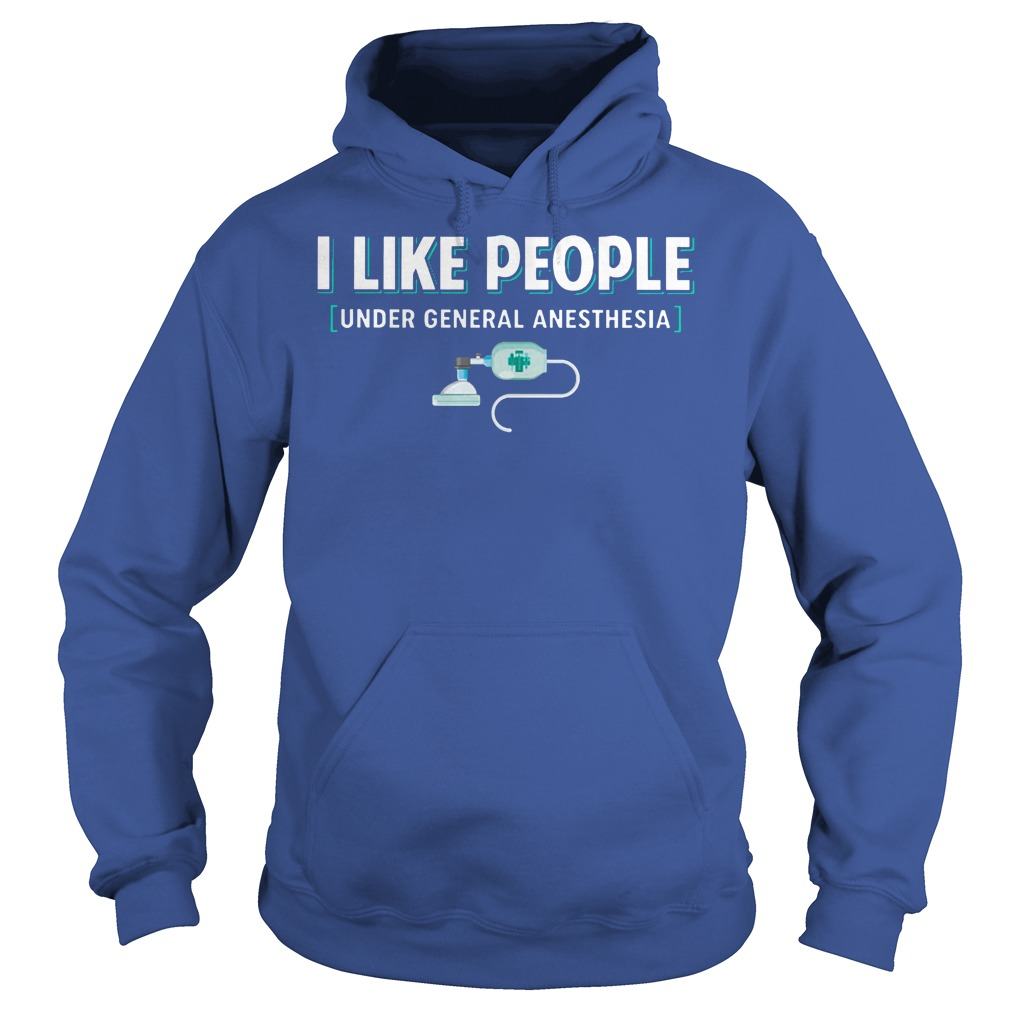 I like people under general anesthesia shirt hoodie