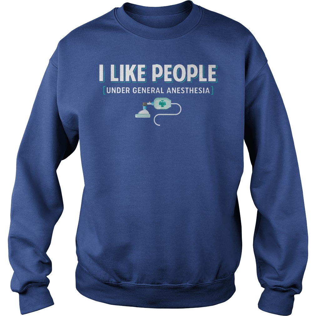 I like people under general anesthesia shirt sweat shirt
