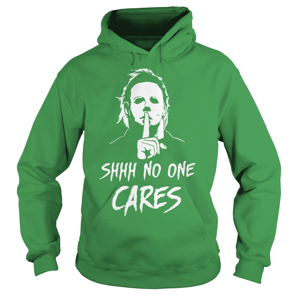 Michael Myers shhh no one cares shirt hoodie