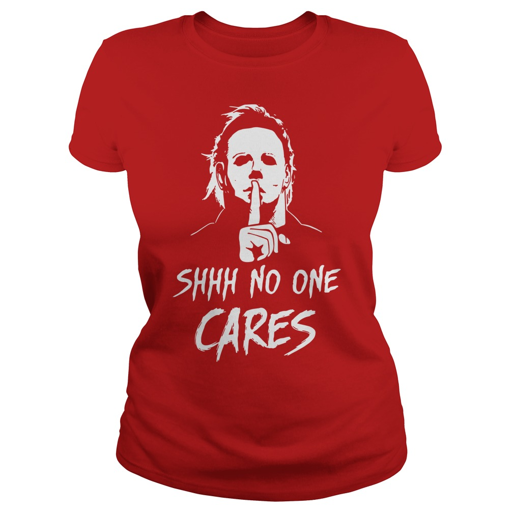 Michael Myers shhh no one cares shirt lady tee