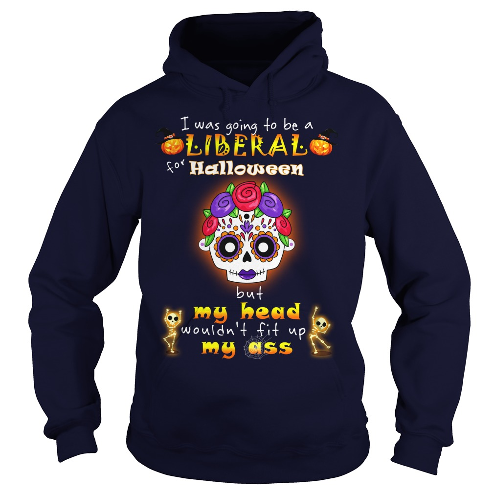 Poco Loco I was going to be a Liberal for Halloween but my head wouldn't fit up my ass shirt hoodie
