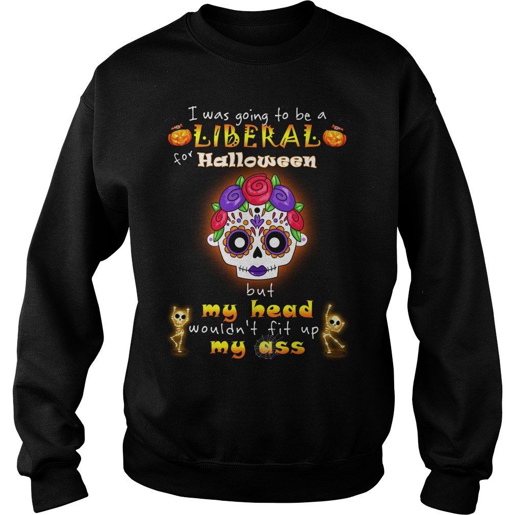 Poco Loco I was going to be a Liberal for Halloween but my head wouldn't fit up my ass shirt sweat shirt