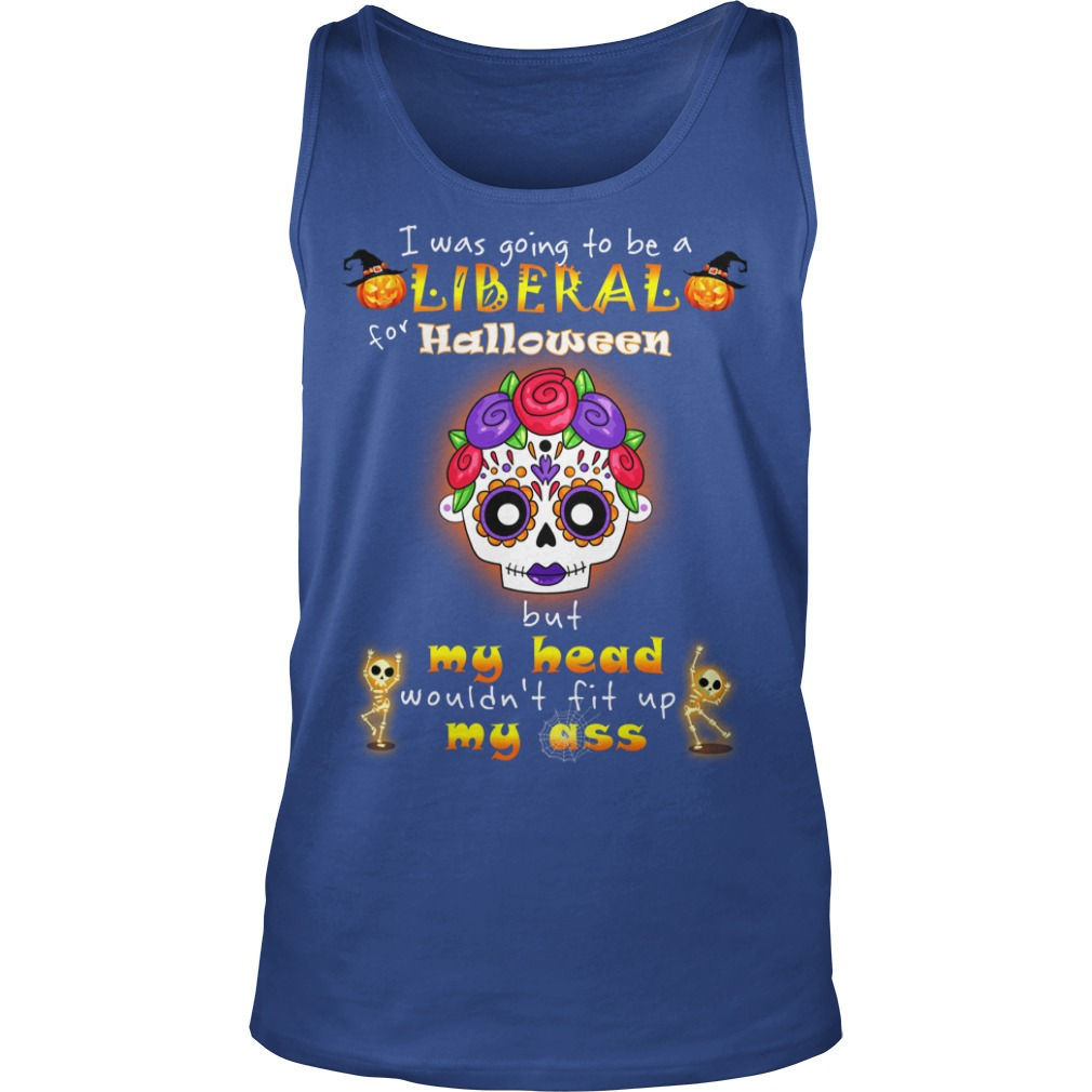 Poco Loco I was going to be a Liberal for Halloween but my head wouldn't fit up my ass shirt unisex tank top