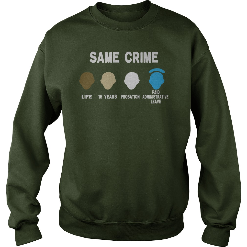 Same crime life 15 years probation paid administrative leave shirt sweat shirt