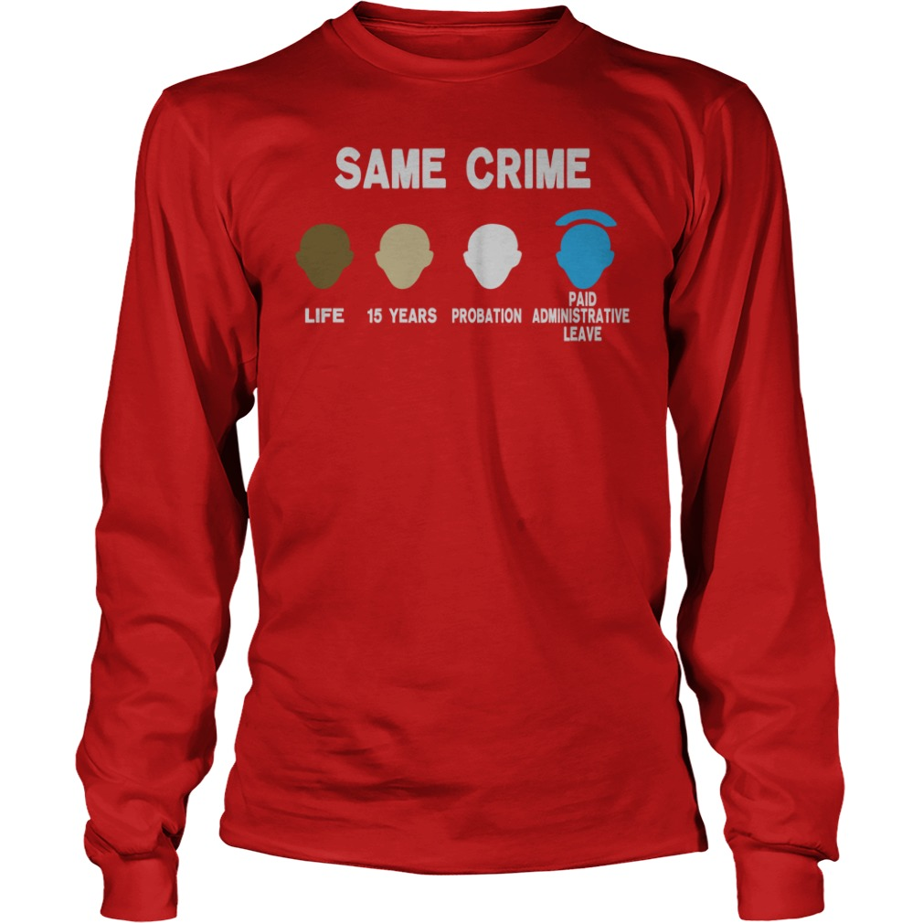 Same crime life 15 years probation paid administrative leave shirt unisex longsleeve tee
