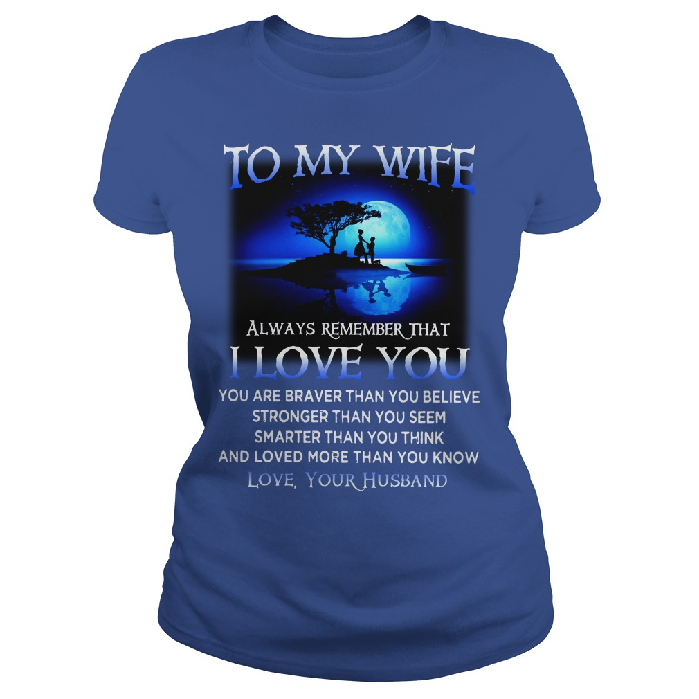 To my wife Always remember you are Braver than you believe shirt lady tee - To my wife always remember that I love you you are braver than you believe