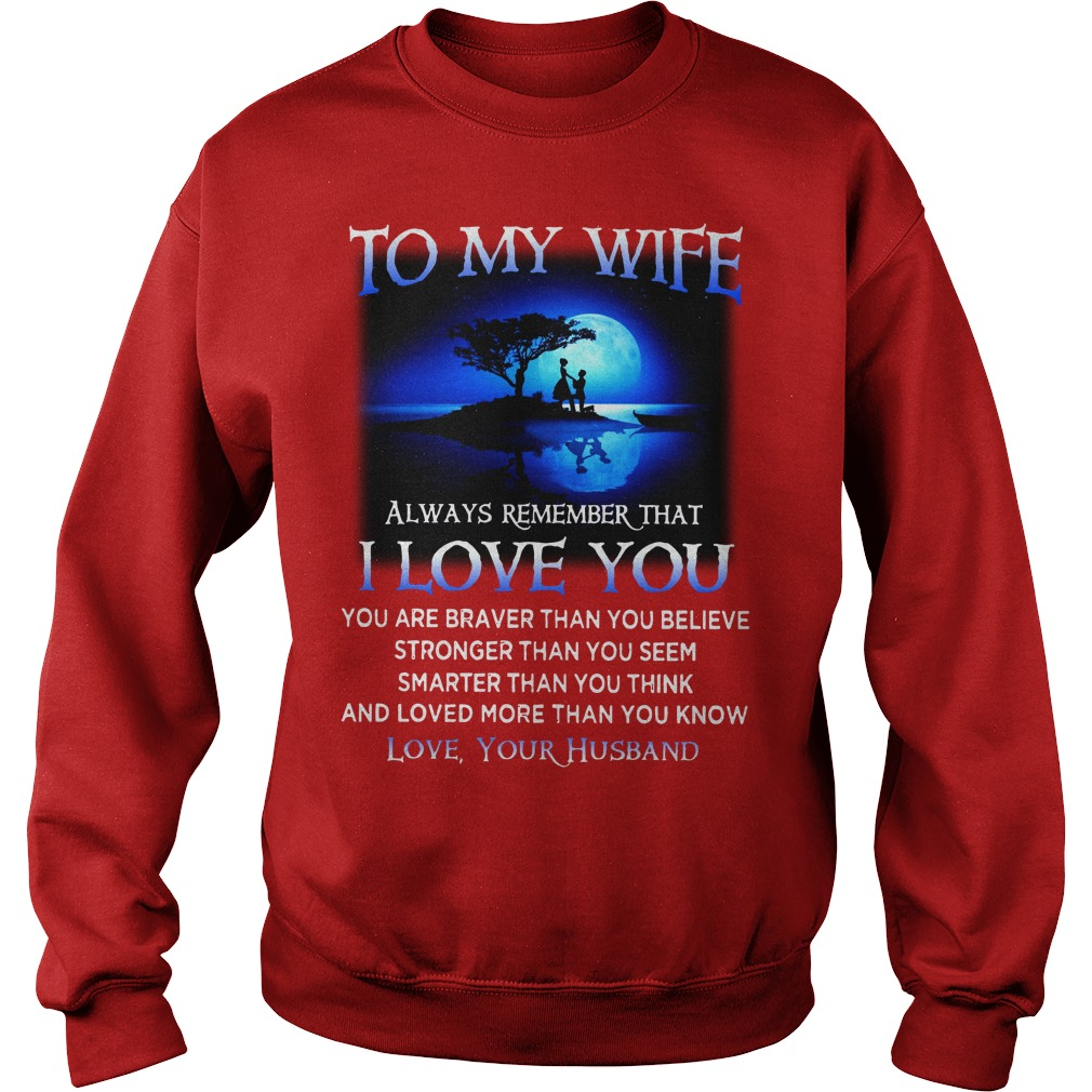 To my wife Always remember you are Braver than you believe shirt sweat shirt - To my wife always remember that I love you you are braver than you believe