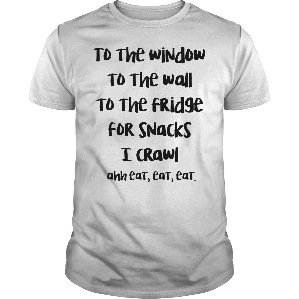 To the window to the wall to the fridge for snacks I crawl ahh eat eat eat shirt guy tee