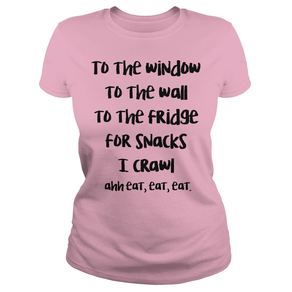To the window to the wall to the fridge for snacks I crawl ahh eat eat eat shirt lady tee
