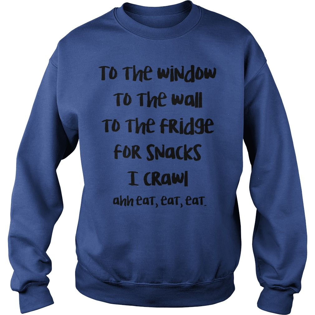 To the window to the wall to the fridge for snacks I crawl ahh eat eat eat shirt sweat shirt