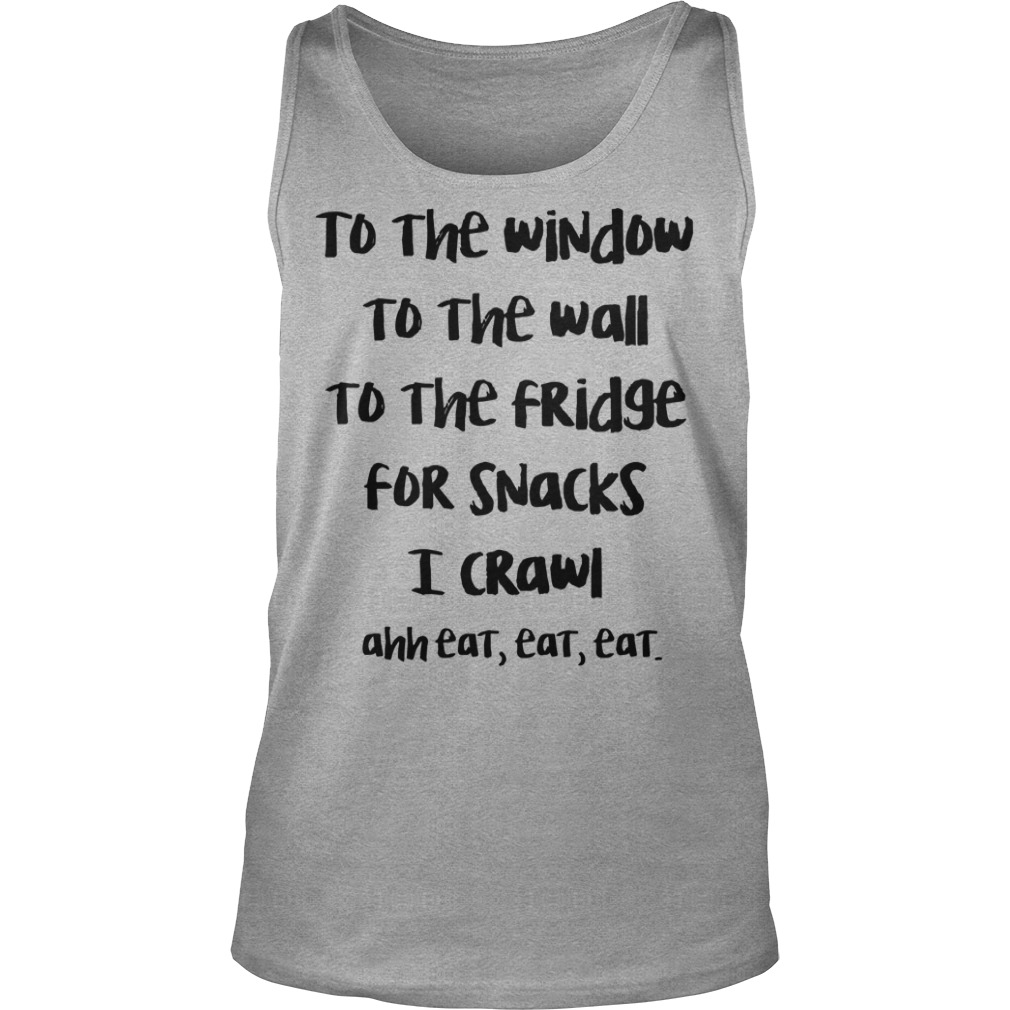 To the window to the wall to the fridge for snacks I crawl ahh eat eat eat shirt unisex tank top