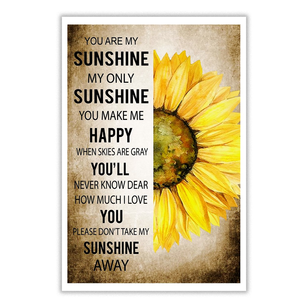 You are my sunshine, my only sunshine. You make me happy, when skies are gray Sunflower poster