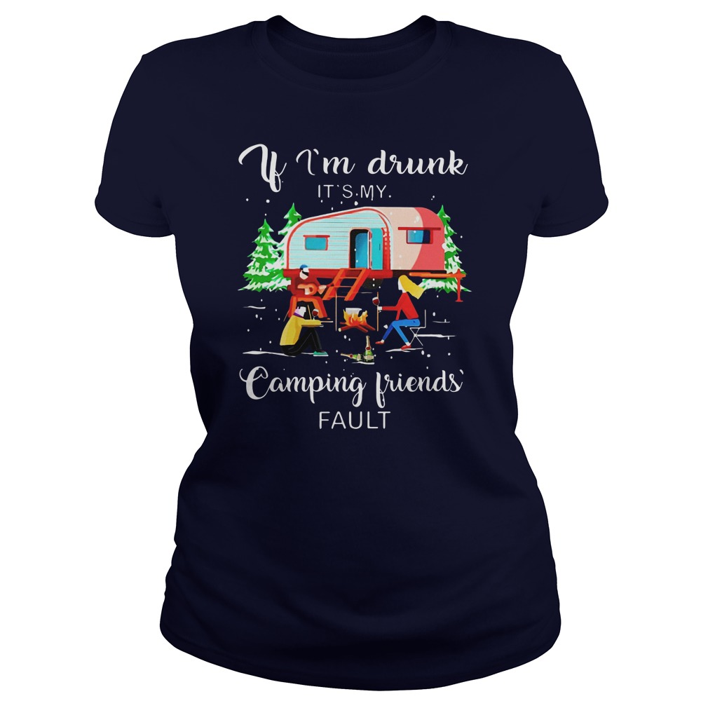 if i'm drunk it's my camping friends fault shirt lady tee