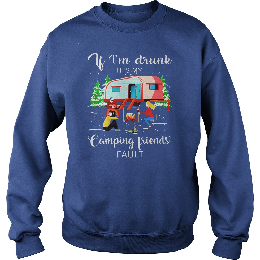 if i'm drunk it's my camping friends fault shirt sweat shirt