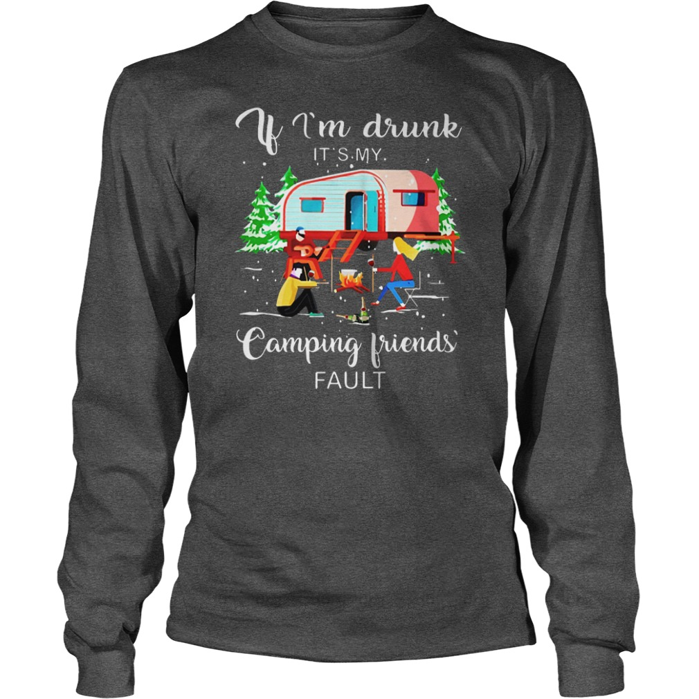 if i'm drunk it's my camping friends fault shirt unisex longsleeve tee