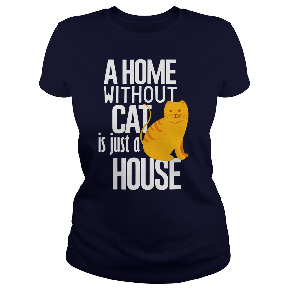 A Home without Cat is just a House shirt lady tee