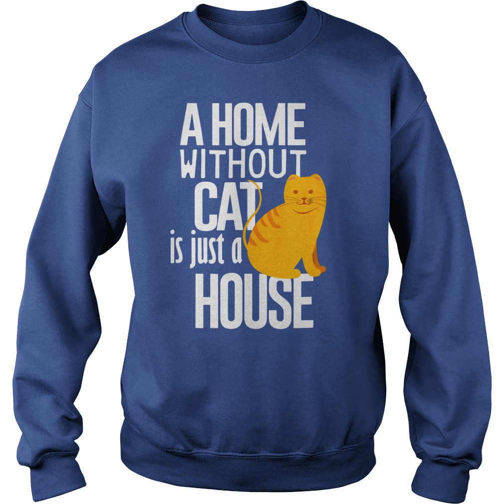 A Home without Cat is just a House shirt sweat shirt