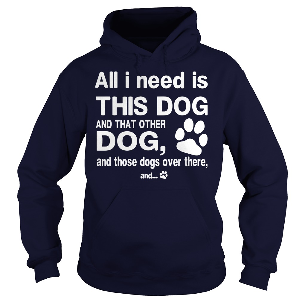 All I need is this dog and that other dog and those dog over there shirt hoodie