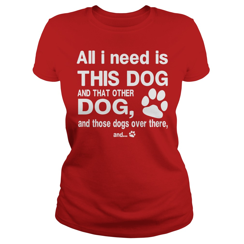 All I need is this dog and that other dog and those dog over there shirt lady tee
