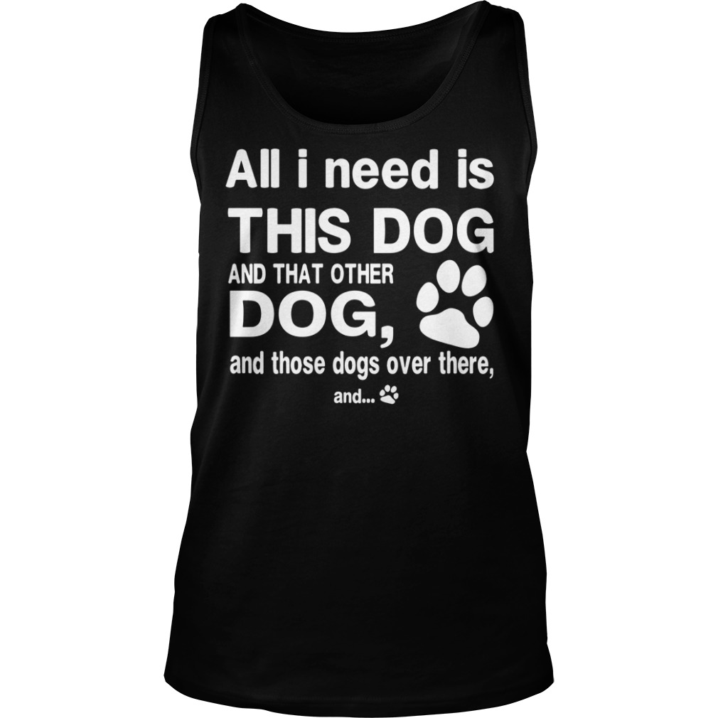 All I need is this dog and that other dog and those dog over there shirt unisex tank top