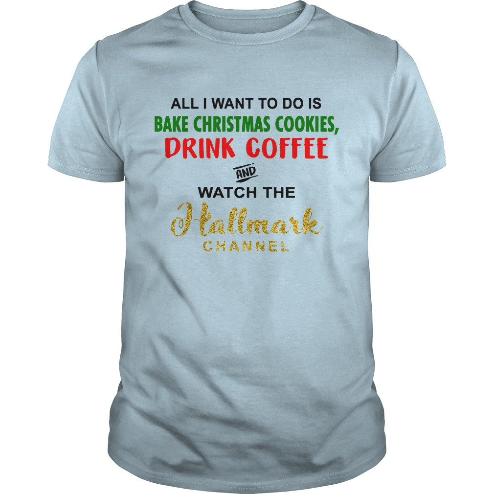 All i want to do is bake christmas cookies and watch the hallmark channel shirt guy tee