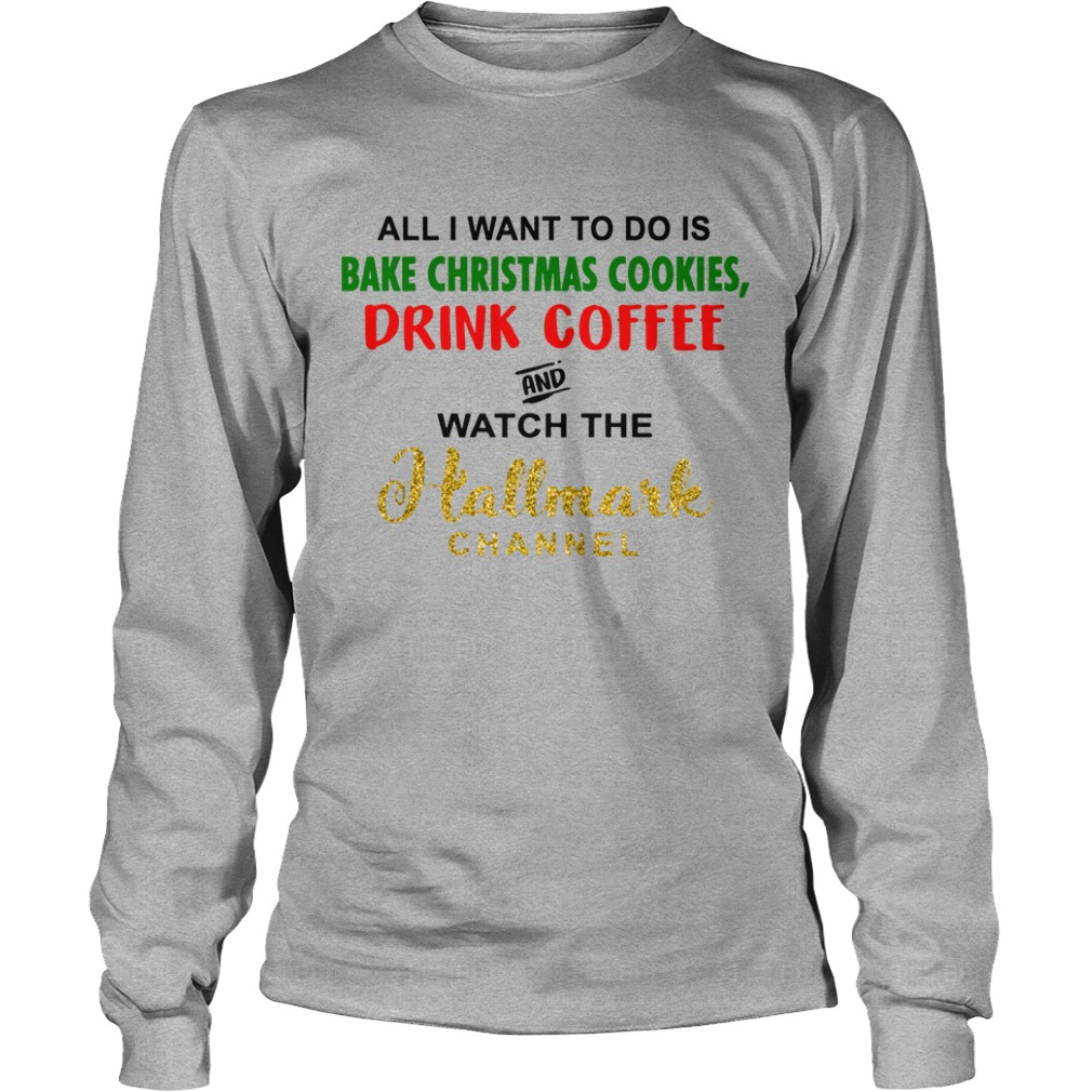 All i want to do is bake christmas cookies and watch the hallmark channel shirt unisex longsleeve tee