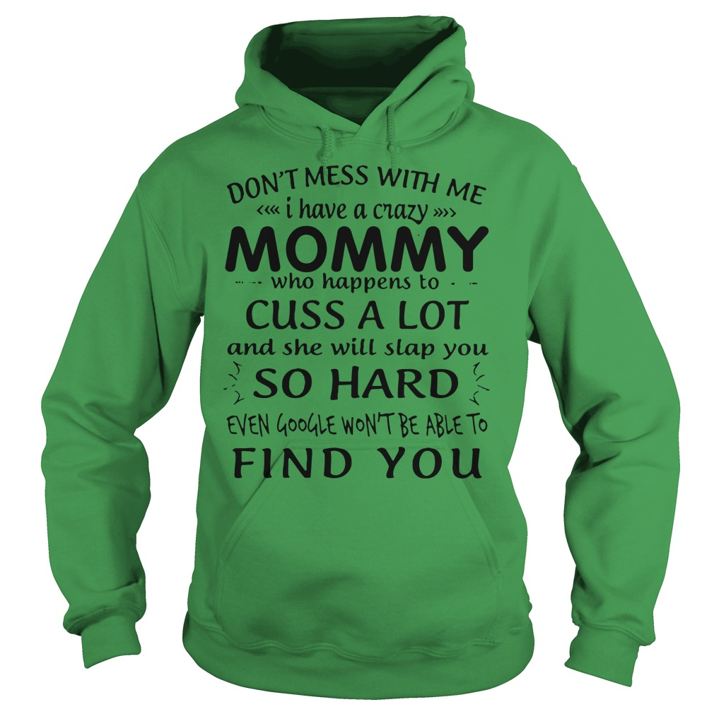 Don't mess with me I have a crazy mommy who happens to cuss a lot shirt hoodie