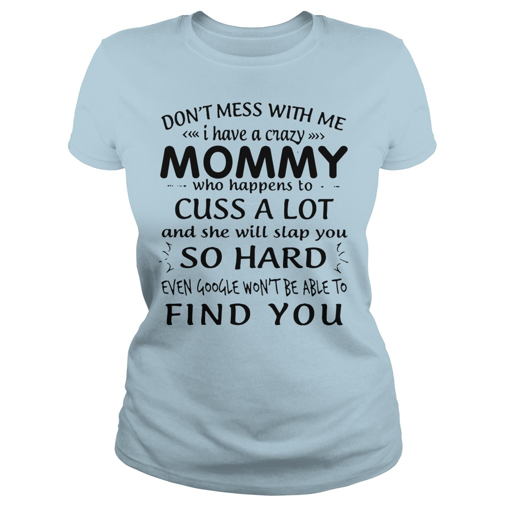 Don't mess with me I have a crazy mommy who happens to cuss a lot shirt lady tee